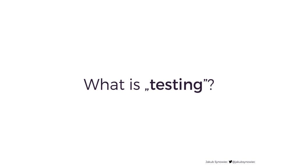 "What is ""testing""? Jakub Synowiec @jakubsynowiec"