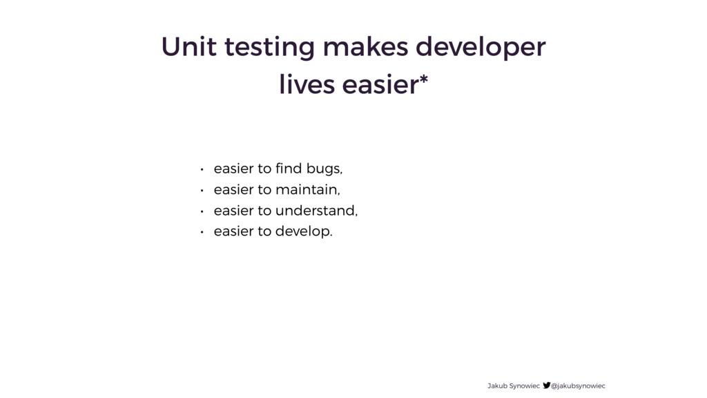 Unit testing makes developer lives easier* • ea...