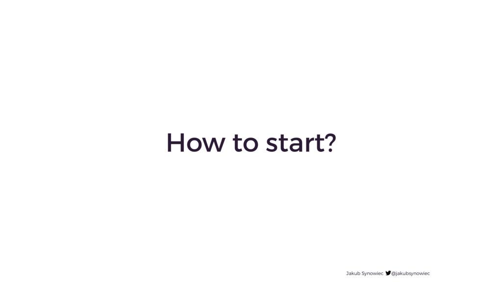 How to start? Jakub Synowiec @jakubsynowiec