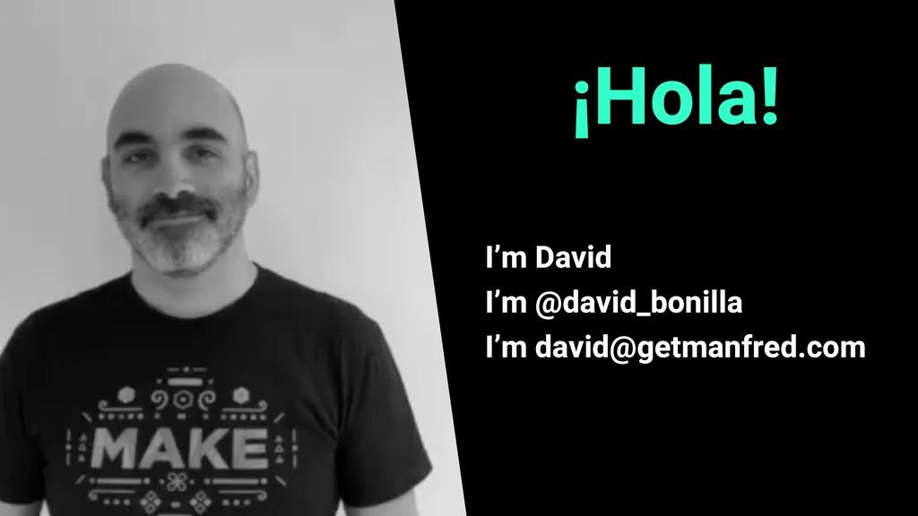 ¡Hola! I'm David I'm @david_bonilla I'm david@g...