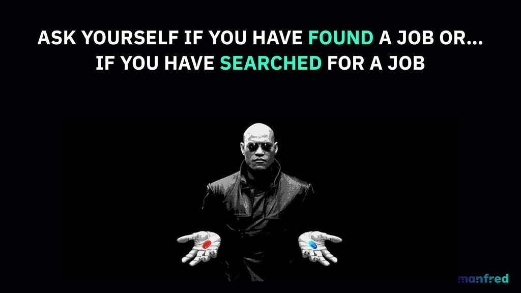 ASK YOURSELF IF YOU HAVE FOUND A JOB OR… IF YOU...