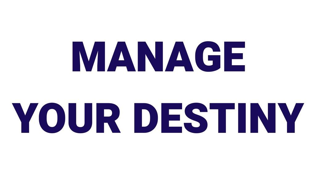 MANAGE YOUR DESTINY