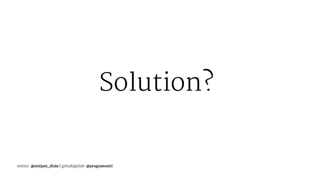 Solution? twitter: @mirjam_diala | github/gitla...