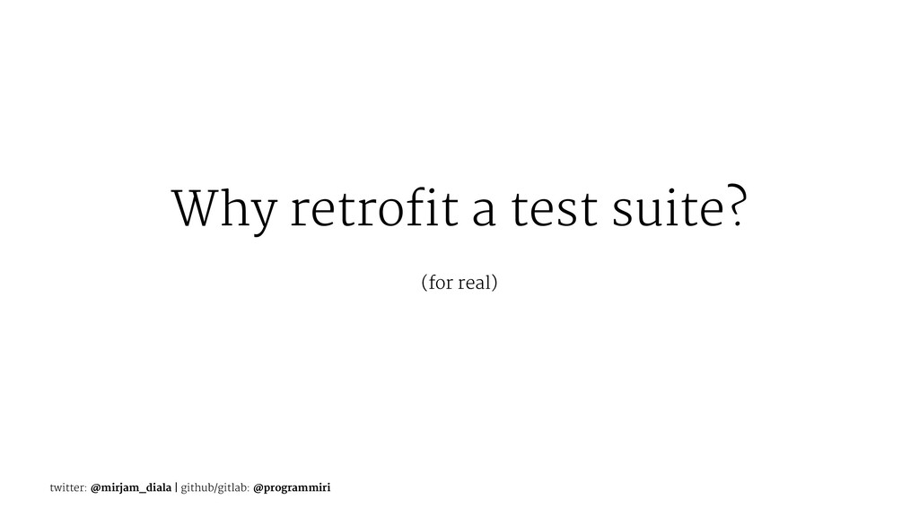Why retrofit a test suite? (for real) twitter: ...