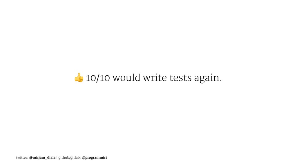 ! 10/10 would write tests again. twitter: @mirj...
