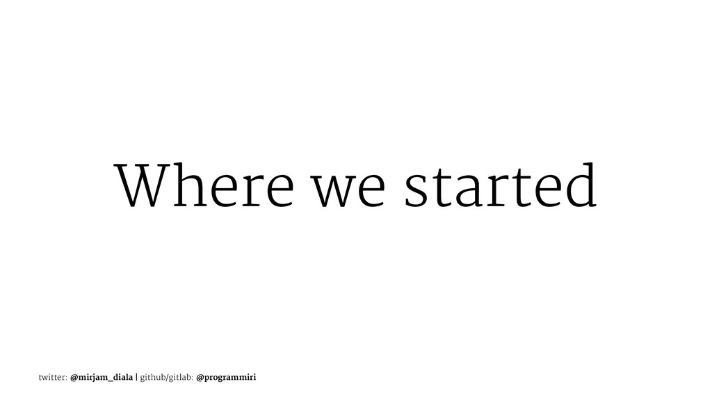 Where we started twitter: @mirjam_diala | githu...