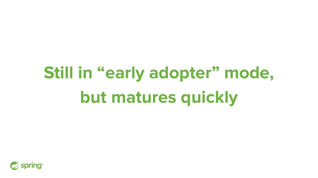 """Still in """"early adopter"""" mode, but matures quic..."""
