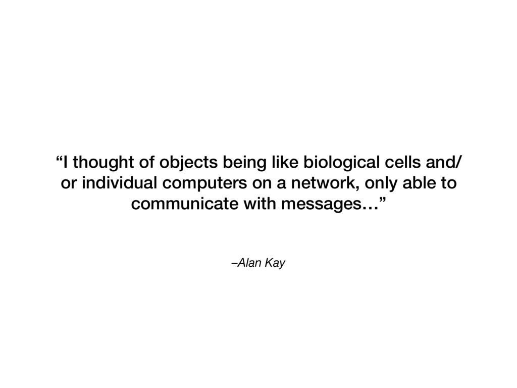 "–Alan Kay ""I thought of objects being like biol..."