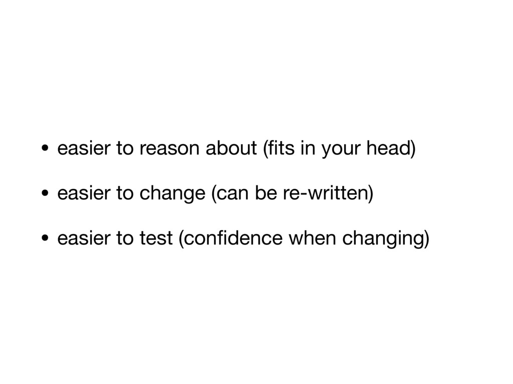 • easier to reason about (fits in your head)  • ...