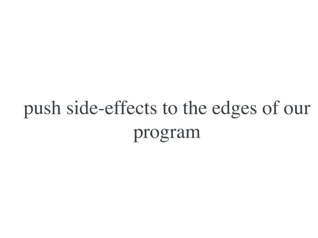 push side-effects to the edges of our program