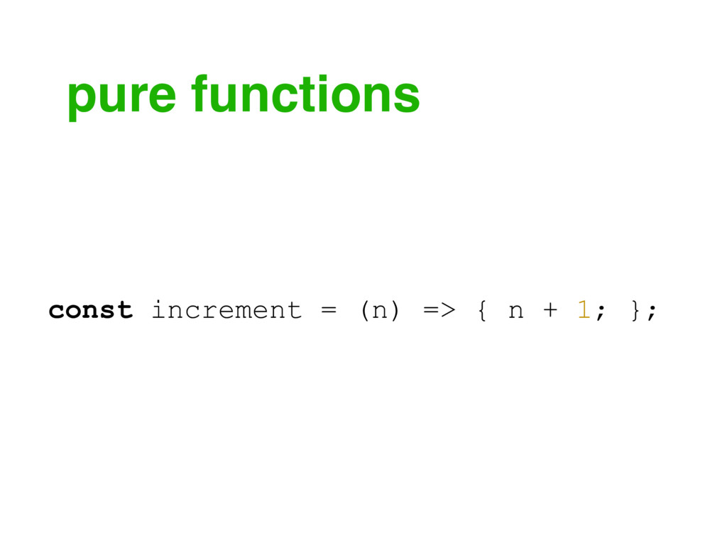 pure functions const increment = (n) => { n + 1...