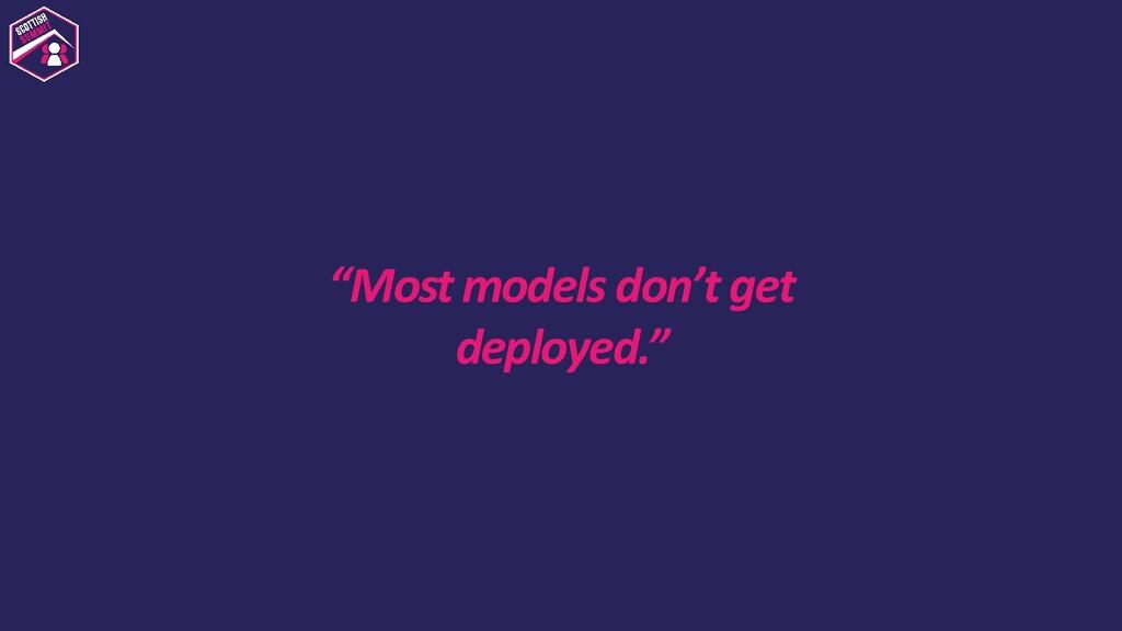 """Most models don't get deployed."""