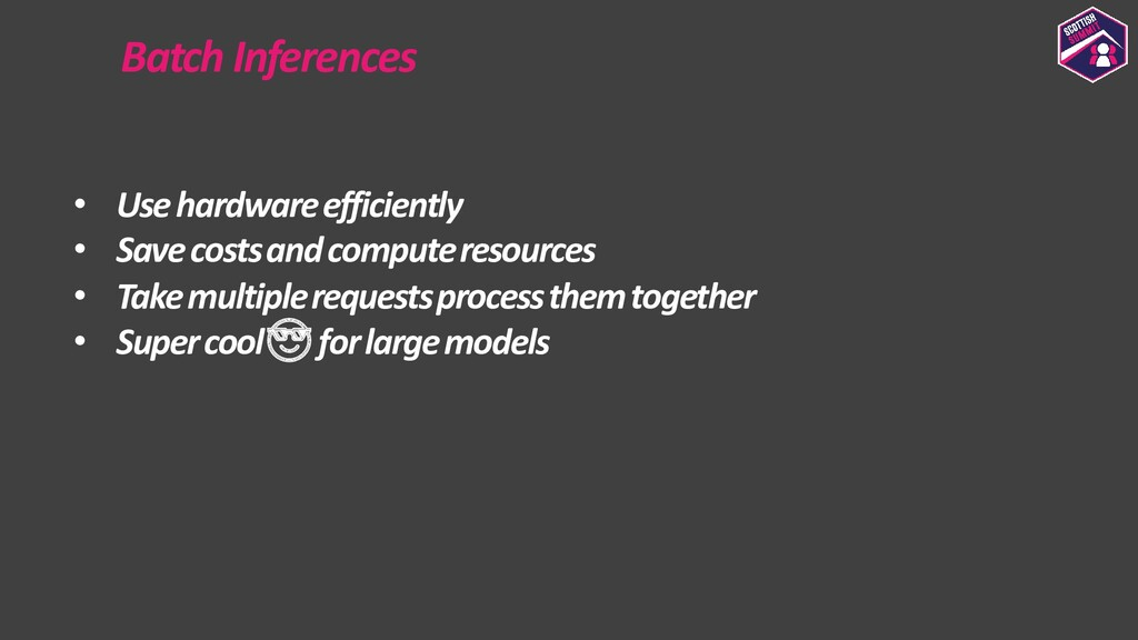 Batch Inferences • Use hardware efficiently • S...