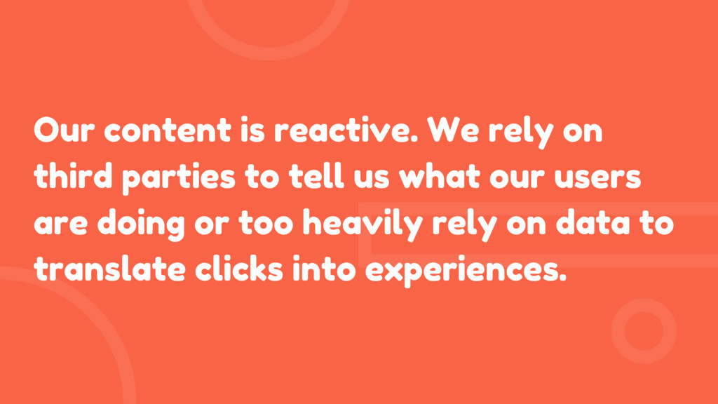 Our content is reactive. We rely on third parti...
