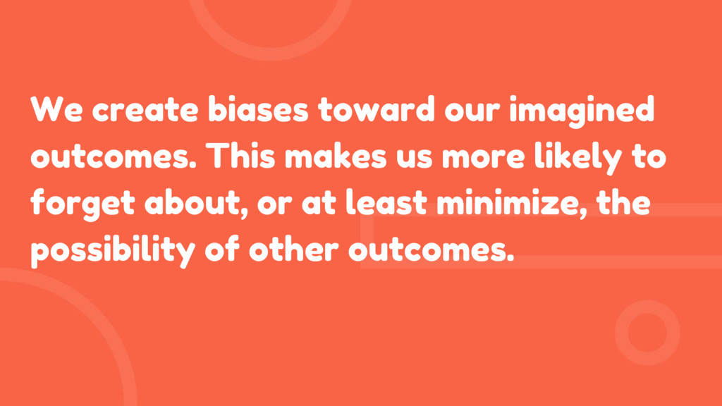 We create biases toward our imagined outcomes. ...