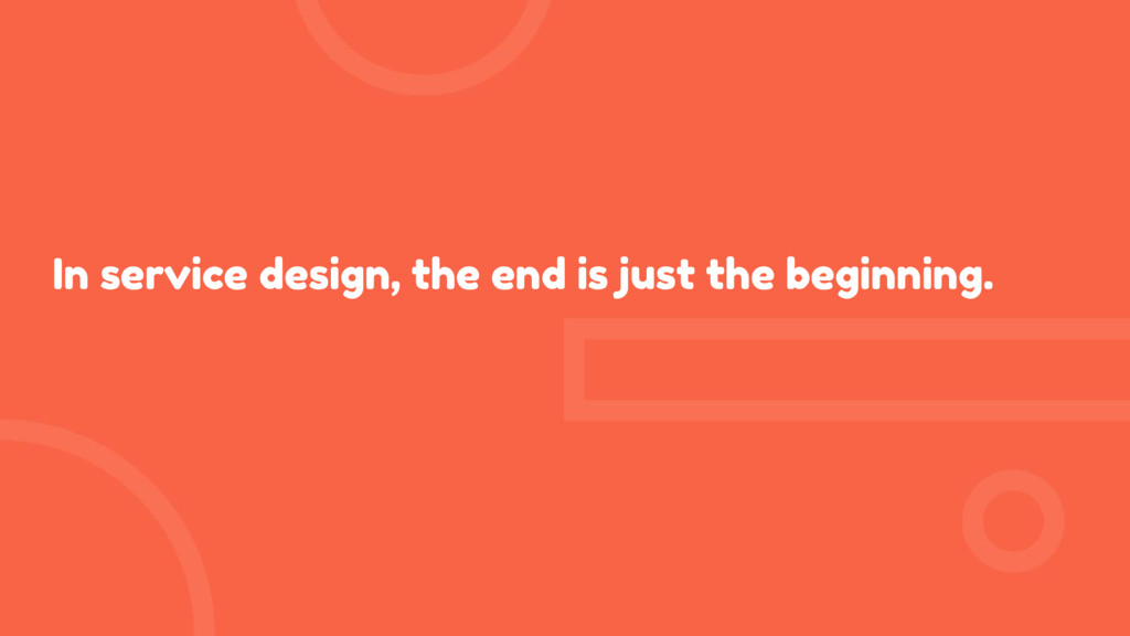 In service design, the end is just the beginnin...