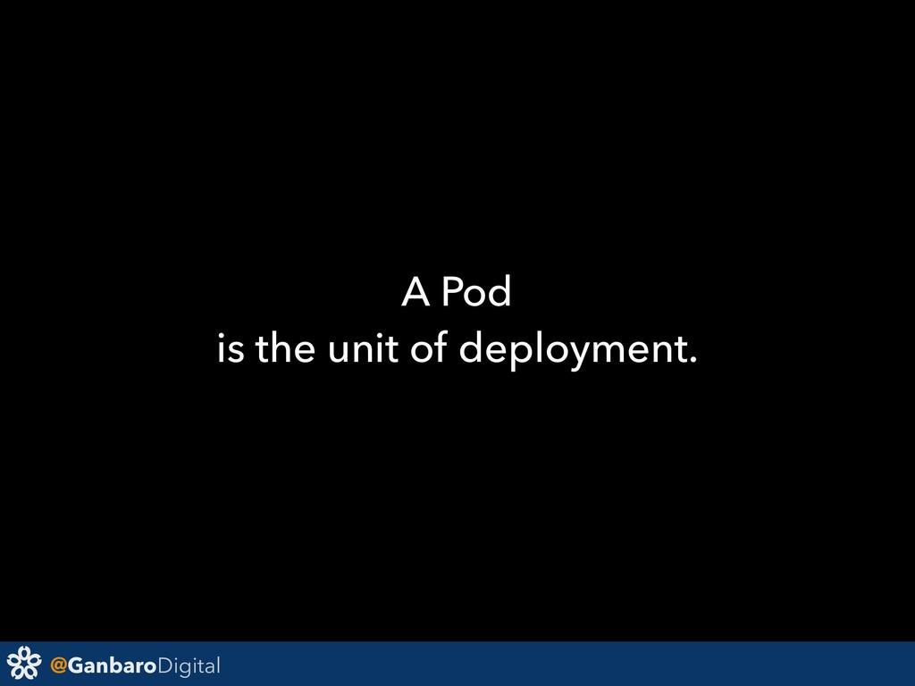 @GanbaroDigital A Pod is the unit of deployment.