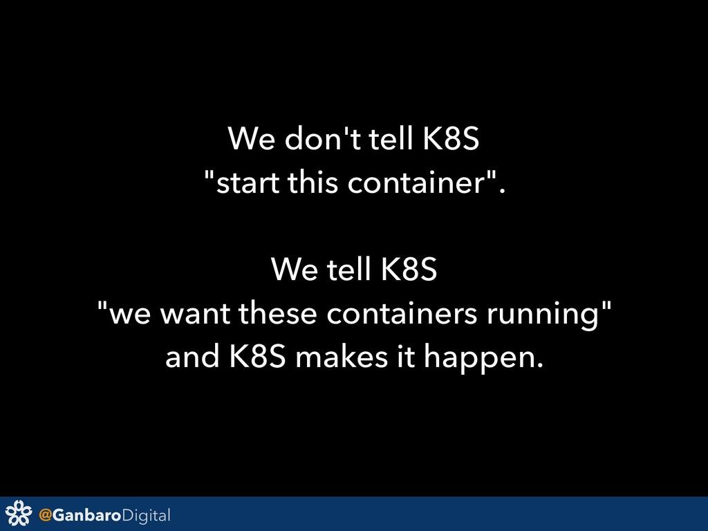 "@GanbaroDigital We don't tell K8S ""start this c..."