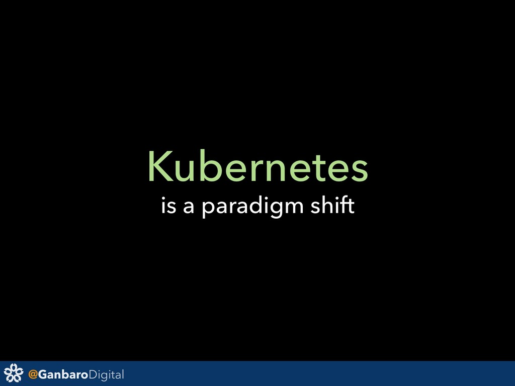 @GanbaroDigital Kubernetes is a paradigm shift