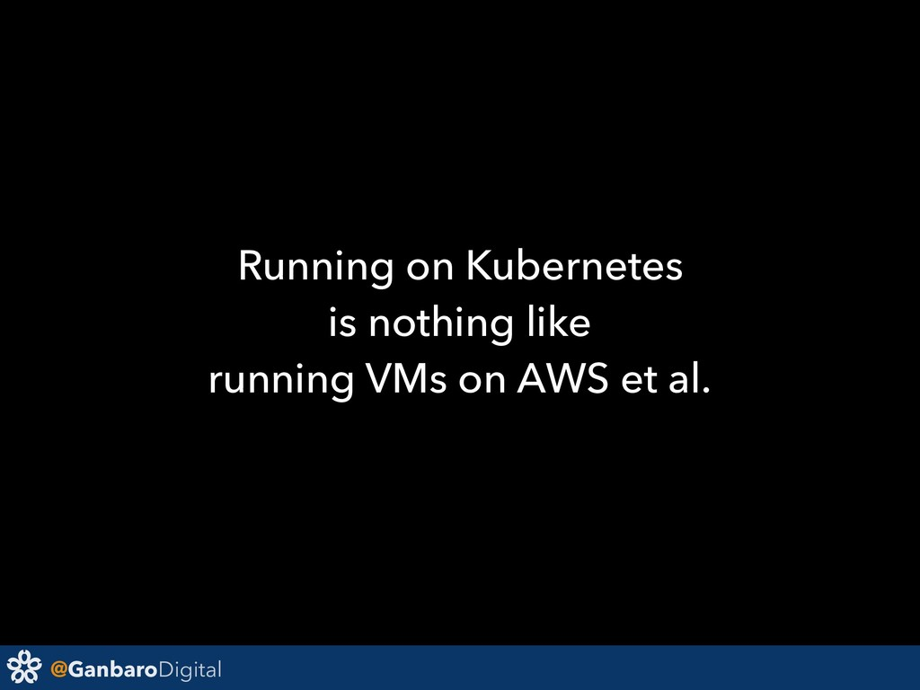 @GanbaroDigital Running on Kubernetes is nothin...