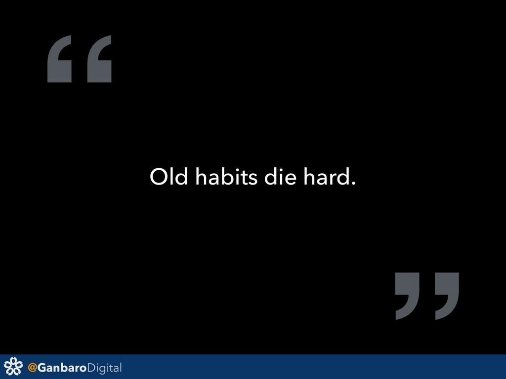 """@GanbaroDigital """" Old habits die hard."""
