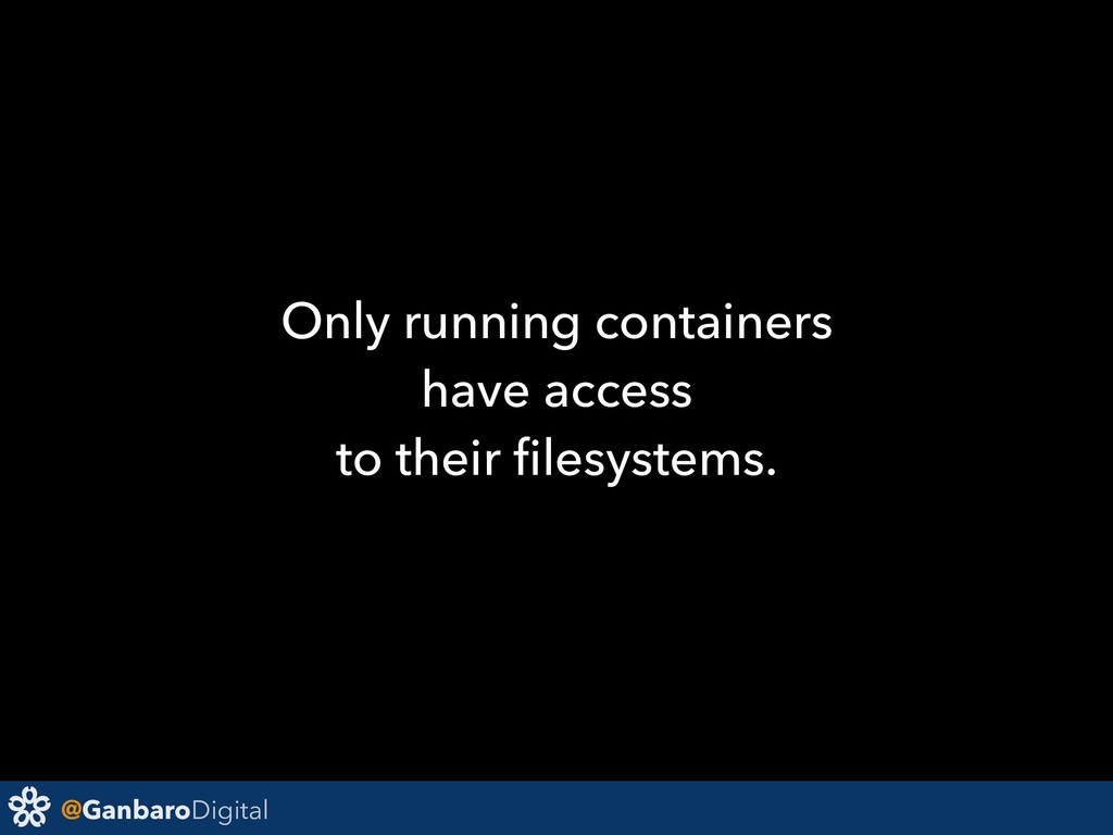 @GanbaroDigital Only running containers have ac...