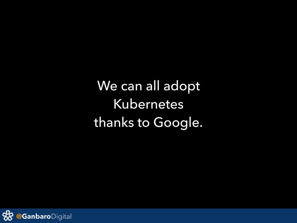 @GanbaroDigital We can all adopt Kubernetes tha...