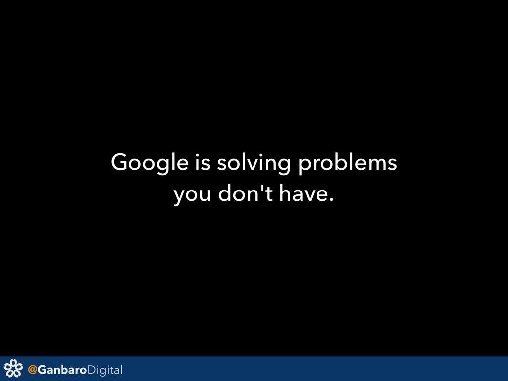 @GanbaroDigital Google is solving problems you ...
