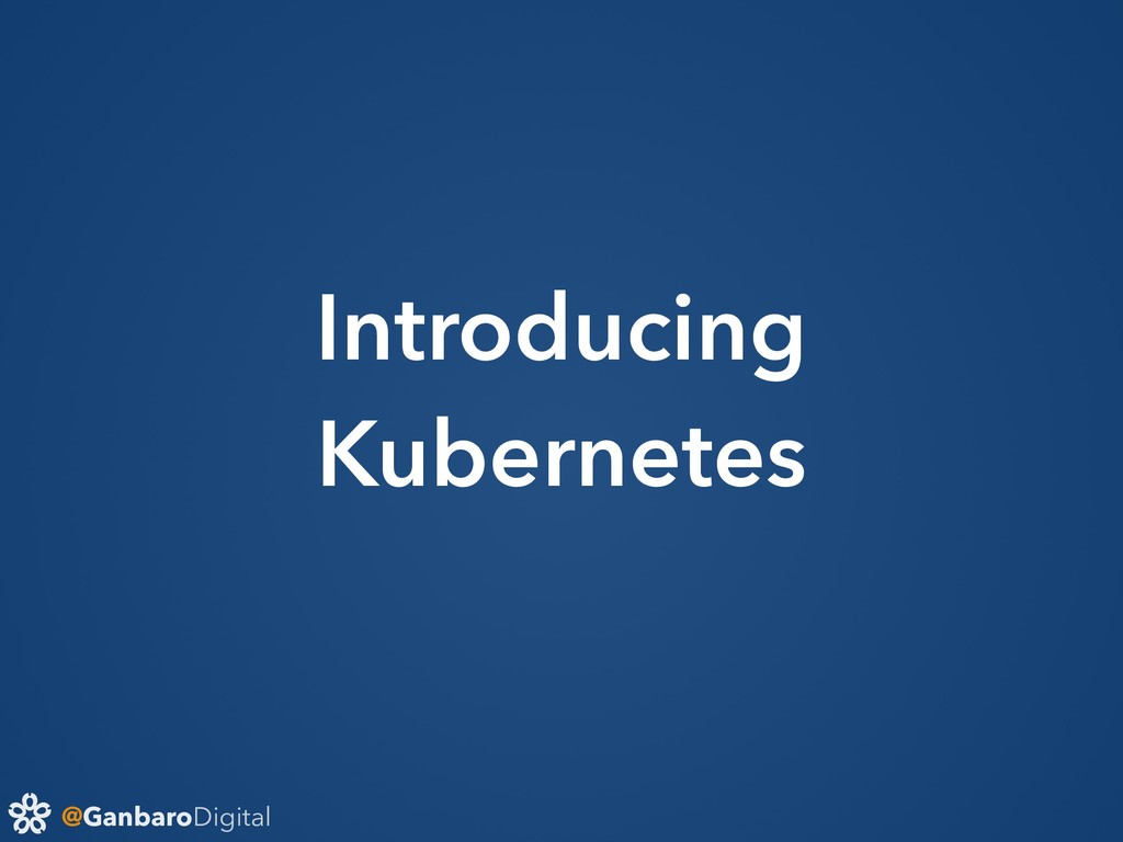@GanbaroDigital Introducing Kubernetes