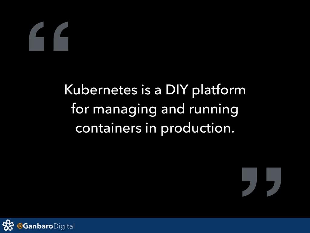 "@GanbaroDigital "" Kubernetes is a DIY platform ..."
