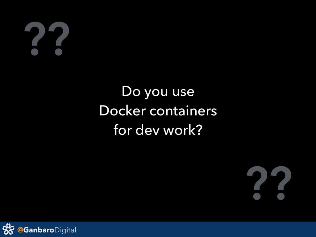 @GanbaroDigital ?? ?? Do you use Docker contain...