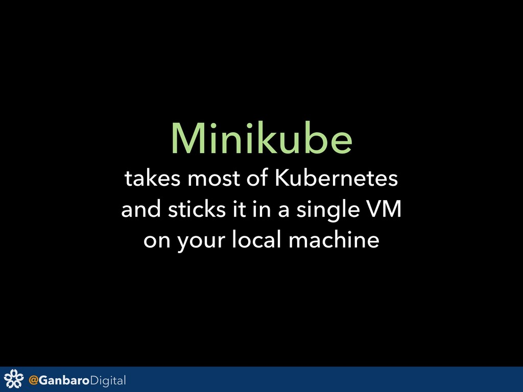 @GanbaroDigital Minikube takes most of Kubernet...