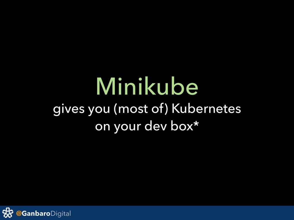 @GanbaroDigital Minikube gives you (most of) Ku...