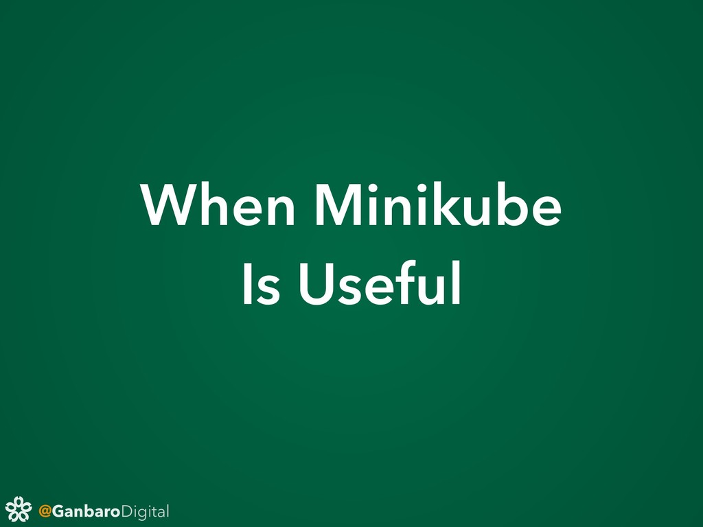 @GanbaroDigital When Minikube Is Useful