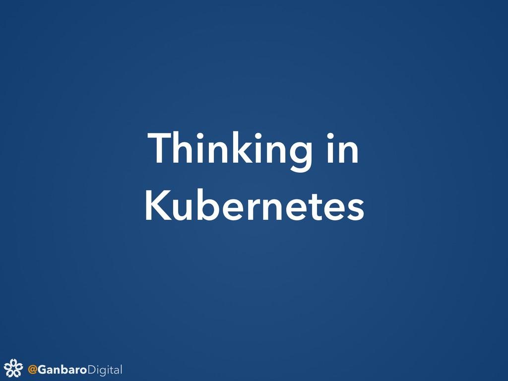 @GanbaroDigital Thinking in Kubernetes