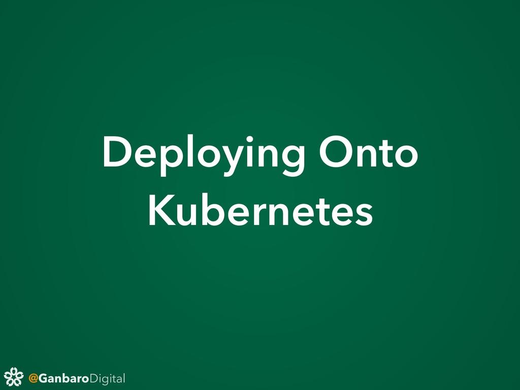 @GanbaroDigital Deploying Onto Kubernetes
