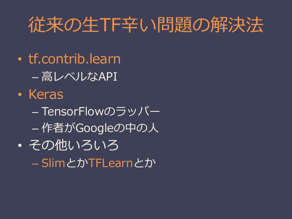 従来の⽣生TF⾟辛い問題の解決法 • tf.contrib.learn – ⾼高レベルなAPI...
