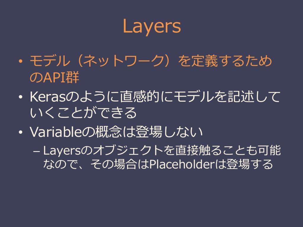 Layers • モデル(ネットワーク)を定義するため のAPI群 • Kerasのように直感...