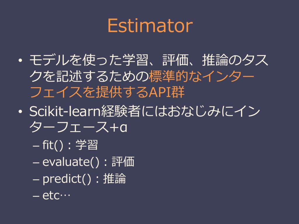 Estimator • モデルを使った学習、評価、推論論のタス クを記述するための標準的なイン...