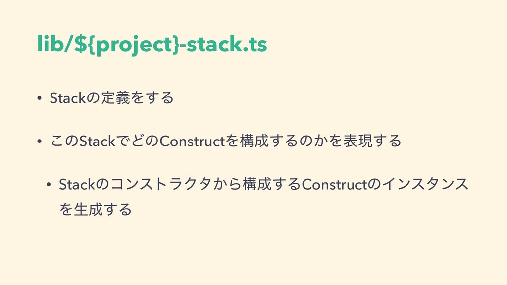 lib/${project}-stack.ts • StackͷఆٛΛ͢Δ • ͜ͷStack...
