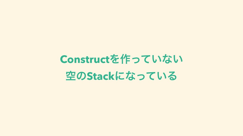 ConstructΛ࡞͍ͬͯͳ͍ ۭͷStackʹͳ͍ͬͯΔ