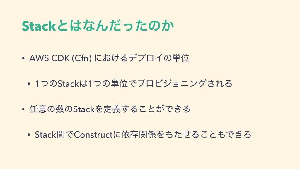 StackͱͳΜͩͬͨͷ͔ • AWS CDK (Cfn) ʹ͓͚ΔσϓϩΠͷ୯Ґ • 1ͭ...