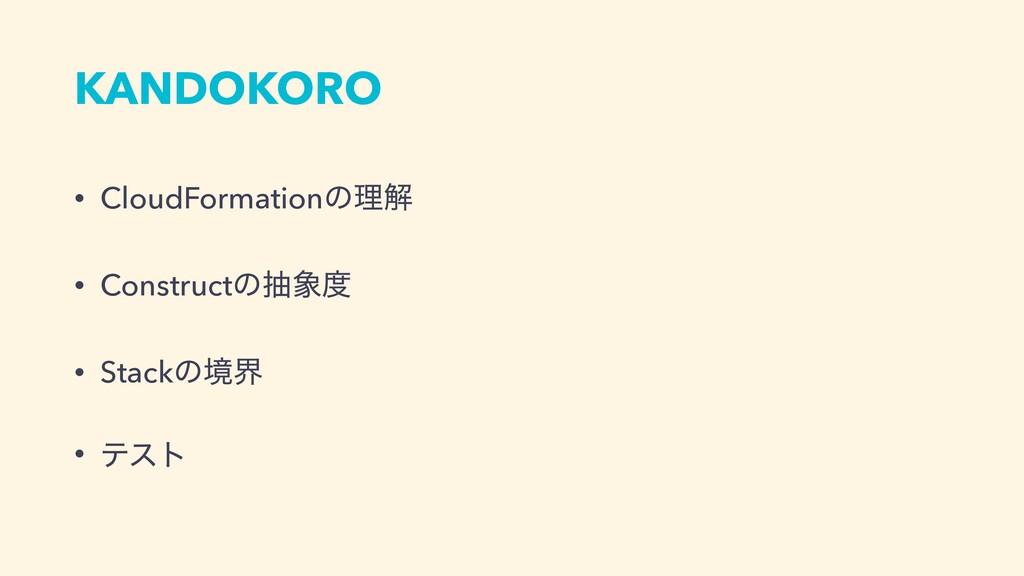 KANDOKORO • CloudFormationͷཧղ • Constructͷந •...