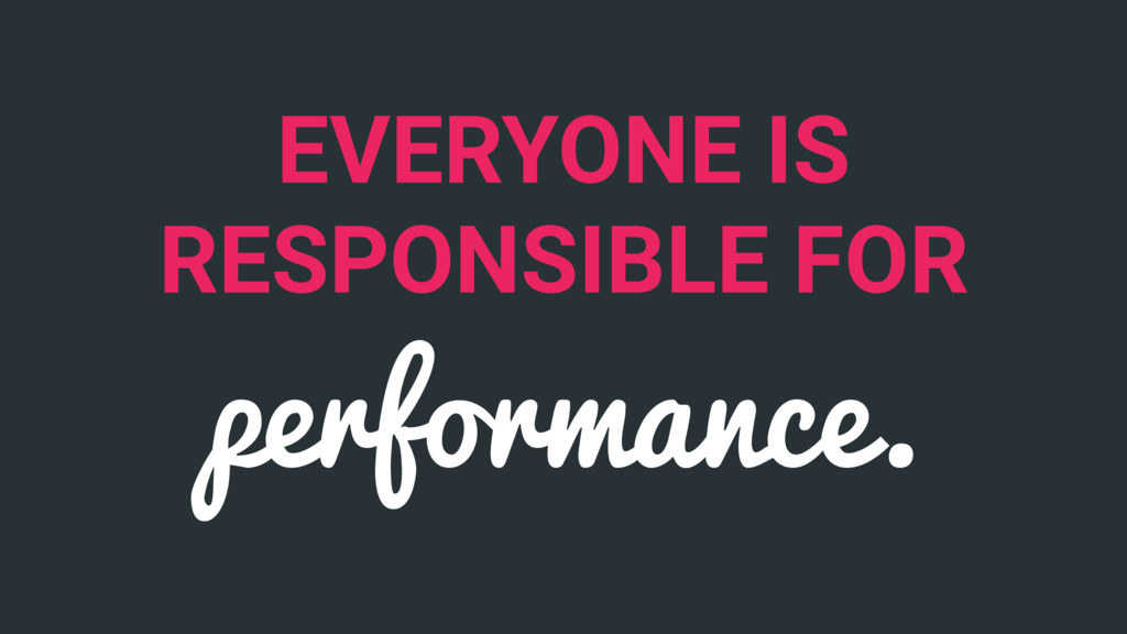 EVERYONE IS RESPONSIBLE FOR performance.