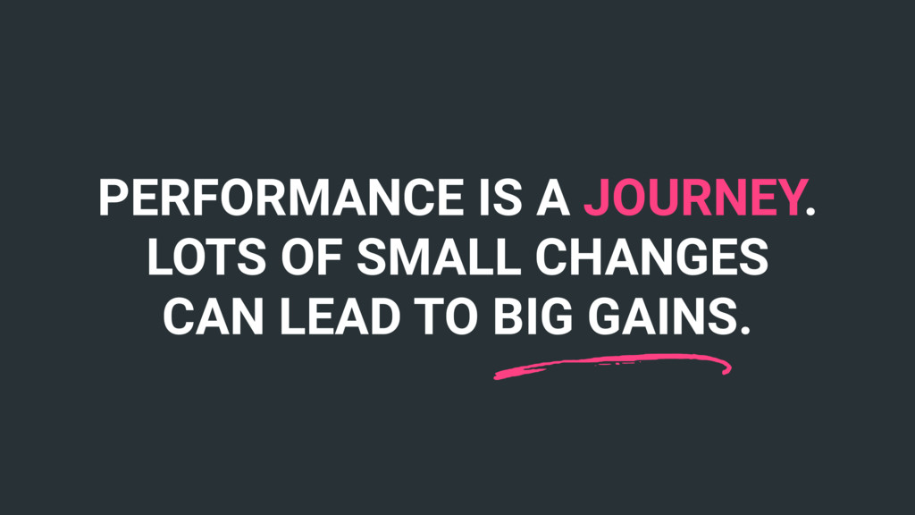 PERFORMANCE IS A JOURNEY. LOTS OF SMALL CHANGES...