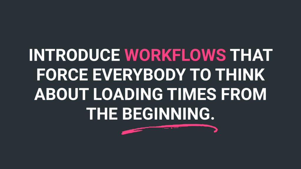INTRODUCE WORKFLOWS THAT FORCE EVERYBODY TO THI...