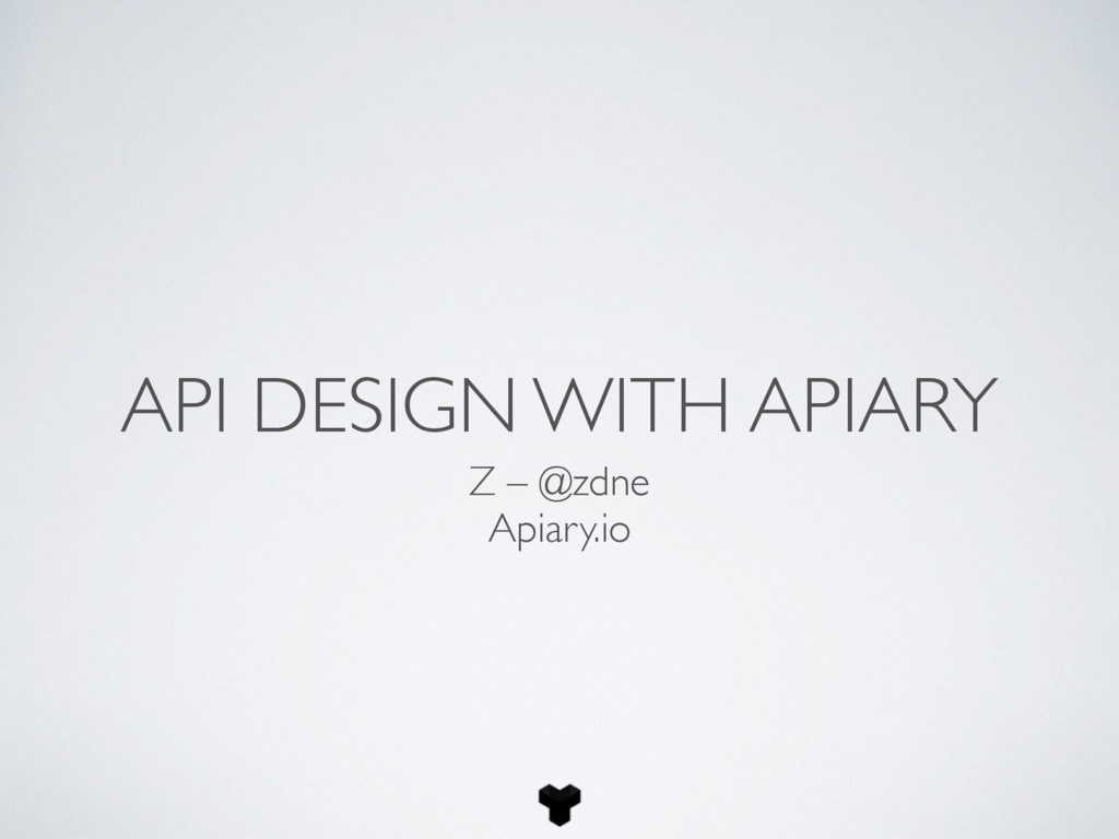 API DESIGN WITH APIARY Z – @zdne Apiary.io