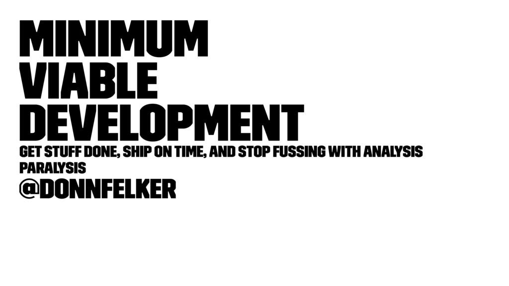Minimum Viable Development Get stuff done, ship...