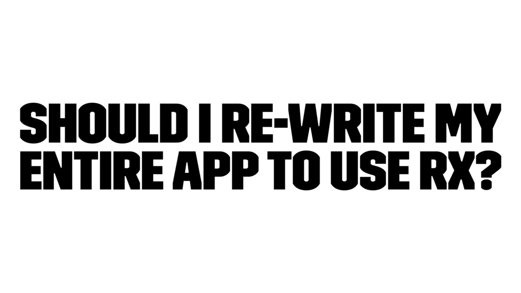 Should I re-write my entire app to use RX?