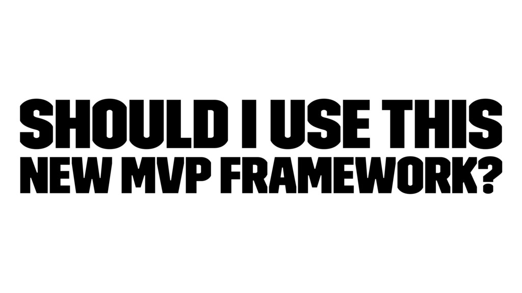 Should I use this new MVP FRAMEWORK?